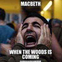 MACBETHWHEN THE WOODS IS COMING