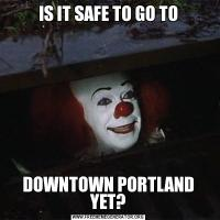 IS IT SAFE TO GO TODOWNTOWN PORTLAND YET?