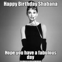Happy Birthday ShabanaHope you have a fabulous day