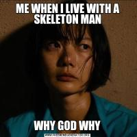 ME WHEN I LIVE WITH A SKELETON MANWHY GOD WHY