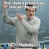 Prof: Qual o produto da reação? Ba + Na2Eu: ???BaNaNa???