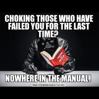 CHOKING THOSE WHO HAVE FAILED YOU FOR THE LAST TIME? NOWHERE IN THE MANUAL!