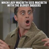 WHEN LADY MACBETH SEES MACBETH WITH THE BLOODY DAGGERS