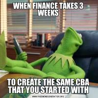 WHEN FINANCE TAKES 3 WEEKSTO CREATE THE SAME CBA THAT YOU STARTED WITH