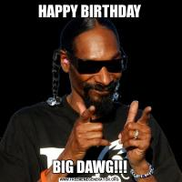 HAPPY BIRTHDAYBIG DAWG!!!