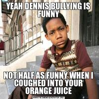 YEAH DENNIS BULLYING IS FUNNYNOT HALF AS FUNNY WHEN I COUGHED INTO YOUR ORANGE JUICE