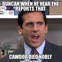 DUNCAN WHEN HE HEAR THE REPORTS THATCAWDOR DIED NOBLY