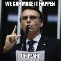 WE CAN MAKE IT HAPPENOH YEAH!