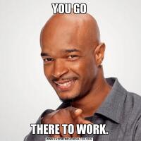 YOU GOTHERE TO WORK.