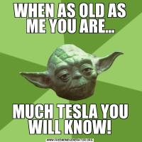 WHEN AS OLD AS ME YOU ARE...MUCH TESLA YOU WILL KNOW!