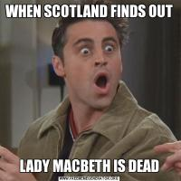 WHEN SCOTLAND FINDS OUT LADY MACBETH IS DEAD