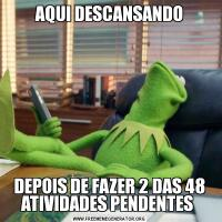 AQUI DESCANSANDODEPOIS DE FAZER 2 DAS 48 ATIVIDADES PENDENTES
