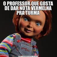 O PROFESSOR QUE GOSTA DE DAR NOTA VERMELHA PRA TURMA