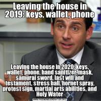 Leaving the house in 2019: keys, wallet, phoneLeaving the house in 2020: keys, wallet, phone, hand sanitizer, mask, samurai sword, last will and testament, stress ball, hornet spray, protest sign, martial arts abilities, and Holy Water