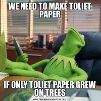 WE NEED TO MAKE TOLIET PAPERIF ONLY TOLIET PAPER GREW ON TREES