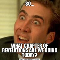 SO...WHAT CHAPTER OF REVELATIONS ARE WE DOING TODAY?