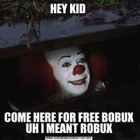 HEY KID COME HERE FOR FREE BOBUX UH I MEANT ROBUX