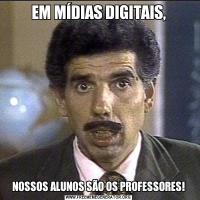 EM MÍDIAS DIGITAIS,NOSSOS ALUNOS SÃO OS PROFESSORES!