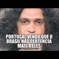 PORTUGAL VENDO QUE O BRASIL NÃO PERTENCIA MAIS A ELES