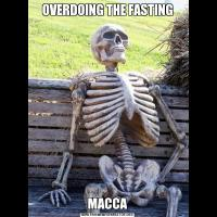 OVERDOING THE FASTINGMACCA