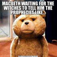 MACBETH WAITING FOR THE WITCHES TO TELL HIM THE PROPHECIES LIKE...
