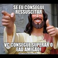 SE EU CONSEGUI RESSUSCITARVC CONSEGUE SUPERAR O EAD AMIGÃO!