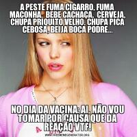 A PESTE FUMA CIGARRO, FUMA MACONHA,  BEBE CACHAÇA,  CERVEJA, CHUPA PRIQUITO VELHO, CHUPA PICA CEBOSA, BEIJA BOCA PODRE...NO DIA DA VACINA: AI, NÃO VOU TOMAR POR CAUSA QUE DA REAÇÃO VTF!