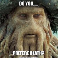 DO YOU.....PREFERE DEATH?