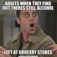 ADULTS WHEN THEY FIND OUT THERES STILL ALCOHOLLEFT AT GROCERY STORES
