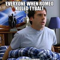 EVERYONE WHEN ROMEO KILLED TYBALT