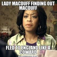 LADY MACDUFF FINDING OUT MACDUFFFLED TO ENGLAND LIKE A COWARD
