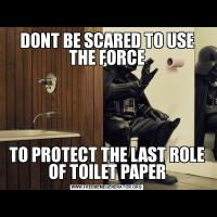 DONT BE SCARED TO USE THE FORCETO PROTECT THE LAST ROLE OF TOILET PAPER