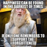 HAPPINESS CAN BE FOUND IN THE DARKEST OF TIMESIF ONLY ONE REMEMBERS TO SUPPORT THE #FORGOTTENLTD