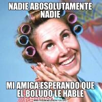 NADIE ABOSOLUTAMENTE NADIEMI AMIGA ESPERANDO QUE EL BOLUDO LE HABLE