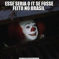 ESSE SERIA O IT SE FOSSE FEITO NO BRASIL