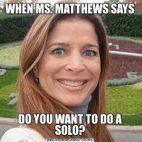WHEN MS. MATTHEWS SAYSDO YOU WANT TO DO A SOLO?