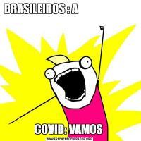 BRASILEIROS : A                                  COVID: VAMOS