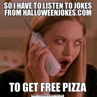 SO I HAVE TO LISTEN TO JOKES FROM HALLOWEENJOKES.COMTO GET FREE PIZZA