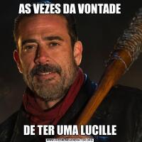 AS VEZES DA VONTADEDE TER UMA LUCILLE