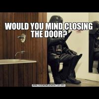 WOULD YOU MIND CLOSING THE DOOR?