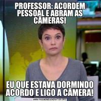 PROFESSOR: ACORDEM PESSOAL E ABRAM AS CÂMERAS!EU QUE ESTAVA DORMINDO ACORDO E LIGO A CÂMERA!