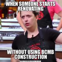 WHEN SOMEONE STARTS RENOVATINGWITHOUT USING BCMB CONSTRUCTION