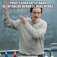 PROFESSORA EXPLICANDO ACENTUAÇÃO DURANTE DUAS HORAS