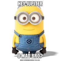 HEY JUPITERU MAD BRO?