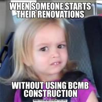 WHEN SOMEONE STARTS THEIR RENOVATIONSWITHOUT USING BCMB CONSTRUCTION