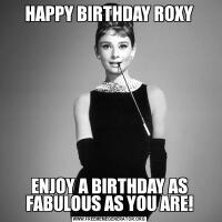 HAPPY BIRTHDAY ROXYENJOY A BIRTHDAY AS FABULOUS AS YOU ARE!