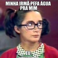 MINHA IRMÃ:PEFA ÁGUA  PRA MIMEU: