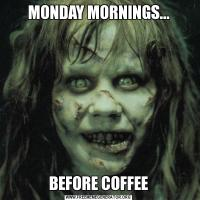 MONDAY MORNINGS...BEFORE COFFEE