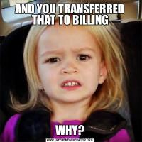 AND YOU TRANSFERRED THAT TO BILLINGWHY?