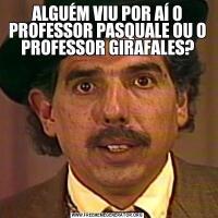 ALGUÉM VIU POR AÍ O PROFESSOR PASQUALE OU O PROFESSOR GIRAFALES?